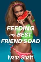 Feeding My Best Friend's Dad ebook by Ivana Shaft