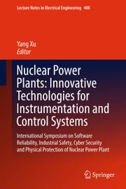 Nuclear Power Plants: Innovative Technologies for Instrumentation and Control Systems - International Symposium on Software Reliability, Industrial Safety, Cyber Security and Physical Protection of Nuclear Power Plant ebook by Yang Xu