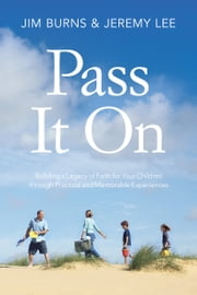 Pass It On - Building a Legacy of Faith for Your Children through Practical and Memorable Experiences ebook by Jim Burns,Jeremy Lee