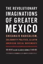 The Revolutionary Imaginations of Greater Mexico ebook by Alan Eladio Gómez