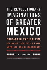 The Revolutionary Imaginations of Greater Mexico - Chicana/o Radicalism, Solidarity Politics, and Latin American Social Movements ebook by Alan Eladio Gómez