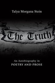 The Truth - An Autobiography in Poetry and Prose ebook by Talya Morgana Stein