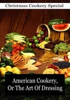 American Cookery, Or The Art Of Dressing ebook by Amelia Simmons