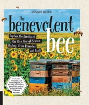 The Benevolent Bee - Capture the Bounty of the Hive through Science, History, Home Remedies and Craft - Includes recipes and techniques for honey, beeswax, propolis, royal jelly, pollen, and bee venom ebook by Stephanie Bruneau