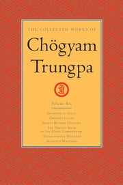 The Collected Works of Chögyam Trungpa: Volume 6 - Glimpses of Space; Orderly Chaos; Secret Beyond Thought; The Tibetan Book of the Dead: Commentary; Transcending Madness; Selected Writings 電子書 by Chogyam Trungpa