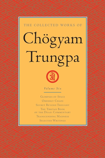 The Collected Works of Chögyam Trungpa: Volume 6 - Glimpses of Space; Orderly Chaos; Secret Beyond Thought; The Tibetan Book of the Dead: Commentary; Transcending Madness; Selected Writings ebook by Chogyam Trungpa
