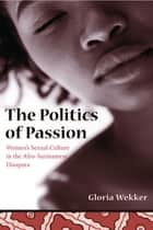 The Politics of Passion - Women's Sexual Culture in the Afro-Surinamese Diaspora ebook by Gloria Wekker
