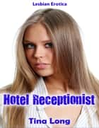 Lesbian Erotica: Hotel Receptionist ebook by Tina Long