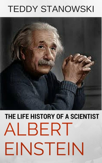 The Life History Of A Scientist Albert Einstein ebook by Teddy Stanowski