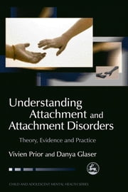 Understanding Attachment and Attachment Disorders - Theory, Evidence and Practice ebook by Vivien Prior,Danya Glaser