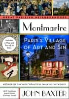 Montmartre - Paris's Village of Art and Sin ebook by John Baxter
