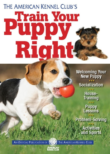 The American Kennel Club's Train Your Puppy Right ebook by American Kennel Club