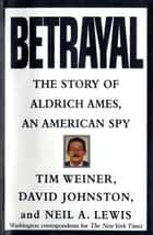 Betrayal - The Story of Aldrich Ames, an American Spy ebook by Tim Weiner, David Johnston, Neil A. Lewis