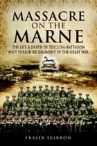 Massacre on the Marne - The Life & Death of the 2/5th Battalion West Yorkshire Regiment in the Great War ebook by Fraser Skirrow