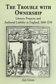 The Trouble with Ownership: Literary Property and Authorial Liability in England, 1660-1730 ebook by Greene, Jody