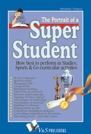 The Portrait of a Super Student: How best to perform in studies, sports & co-curricular activities ebook by Abhishek Thakore