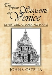 The Four Seasons of Venice - 12 Historical Walking Tours ebook by John Costella