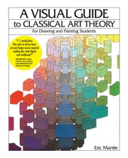 A Visual Guide to Classical Art Theory for Drawing and Painting Students ebook by Eric Mantle