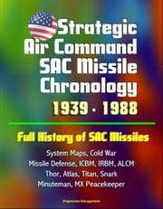 Strategic Air Command SAC Missile Chronology 1939: 1988: Full History of SAC Missiles, System Maps, Cold War, Missile Defense, ICBM, IRBM, ALCM, Thor, Atlas, Titan, Snark, Minuteman, MX Peacekeeper ebook by Progressive Management