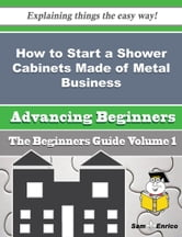 How to Start a Shower Cabinets Made of Metal Business (Beginners Guide) - How to Start a Shower Cabinets Made of Metal Business (Beginners Guide) ebook by Cecil Laney