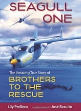 Seagull One: The Amazing True Story of Brothers to the Rescue ebook by Lily Prellezo, Jose Basulto