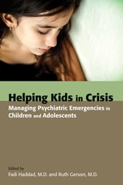 Helping Kids in Crisis - Managing Psychiatric Emergencies in Children and Adolescents ebook by Fadi Haddad,Ruth Gerson