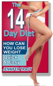 The 14 Day Diet: How can you lose weight quick and easy ebook by Jennifer Tracy