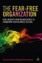 The Fear-free Organization - Vital Insights from Neuroscience to Transform Your Business Culture ebook by Paul Brown, Joan Kingsley, Sue Paterson