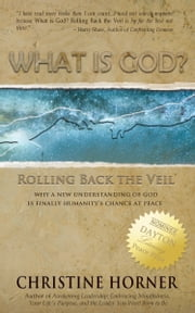 What Is God? Rolling Back the Veil ebook by Christine Horner