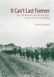 It Can't Last Forever - The 19th Battalion and the Canadian Corps in the First World War ebook by David Campbell