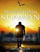 Thr Modern Urban Shaman: A Guide to the Transcendent Experience of Shamanic Mastery for 21st Century Healers ebook by Darren Maxwell