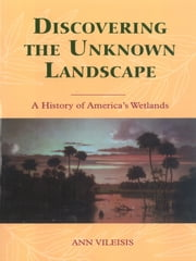 Discovering the Unknown Landscape - A History Of America's Wetlands ebook by Ann Vileisis