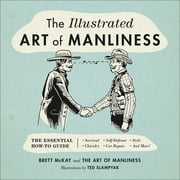 The Illustrated Art of Manliness - The Essential How-To Guide: Survival  Chivalry  Self-Defense  Style  Car Repair  And More! ebook by Brett McKay, Ted Slampyak