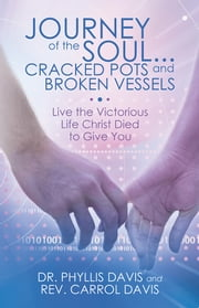 Journey of the Soul...Cracked Pots and Broken Vessels - Live the Victorious Life Christ Died to Give You ebook by Dr. Phyllis Davis & Rev. Carrol Davis