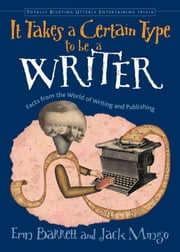 It Takes A Certain Type To Be A Writer: Facts From The World Of Writing And Publishing ebook by Erin Barrett,Jack Mingo