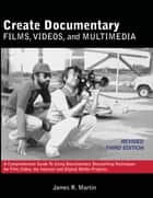 Create Documentary Films, Videos and Multimedia - A Comprehensive Guide to Using Documentary Storytelling Techniques for Film, Video, the Internet and Digital Media Projects. eBook by James R. Martin