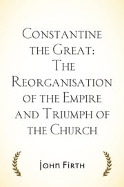 Constantine the Great: The Reorganisation of the Empire and Triumph of the Church ebook by John Firth