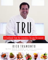 Tru - A Cookbook from the Legendary Chicago Restaurant ebook by Rick Tramonto,Gale Gand,Mary Goodbody