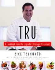 Tru - A Cookbook from the Legendary Chicago Restaurant ebook by Rick Tramonto,Gale Gand,Mary Goodbody,Richard Melman
