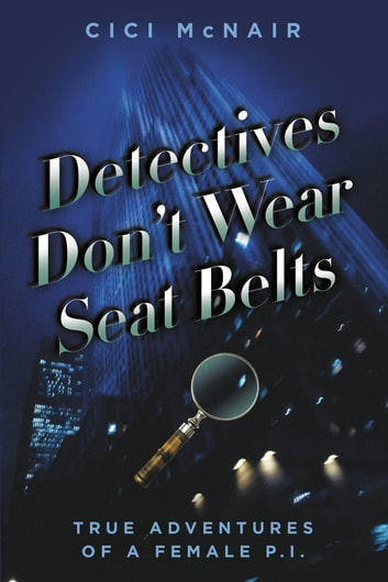 Detectives Don't Wear Seat Belts - True Adventures of a Female P.I. ebook by Cici McNair