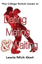 The College Pocket Guide to Dating, Mating, and Waiting ebook by