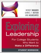 Exploring Leadership - For College Students Who Want to Make a Difference, Student Workbook ebook by Wendy Wagner, Daniel T. Ostick
