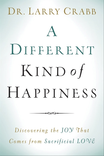 A Different Kind of Happiness - Discovering the Joy That Comes from Sacrificial Love ebook by Dr. Larry Crabb