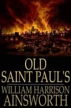 Old Saint Paul's - A Tale of the Plague and the Fire ebook by William Harrison Ainsworth
