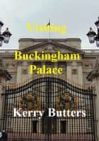 Visiting Buckingham Palace. ebook by Kerry Butters