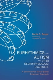 Eurhythmics for Autism and Other Neurophysiologic Diagnoses - A Sensorimotor Music-Based Treatment Approach ebook by Dorita S. Berger,Stephen M. Shore