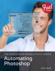 The Photoshop Productivity Series - Automating Photoshop ebook by Dave Cross