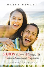 Secrets of Love, Marriage, Sex, Genius, Success, and Happiness - Analytic View According to the Recent Scientific Studies ebook by Naser Hegazy