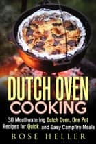Dutch Oven Cooking: 30 Mouthwatering Dutch Oven, One Pot Recipes for Quick and Easy Campfire Meals - Outdoor Cooking ebook by Rose Heller