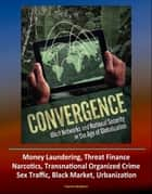 Convergence: Illicit Networks and National Security in the Age of Globalization - Money Laundering, Threat Finance, Narcotics, Transnational Organized Crime, Sex Traffic, Black Market, Urbanization eBook by Progressive Management